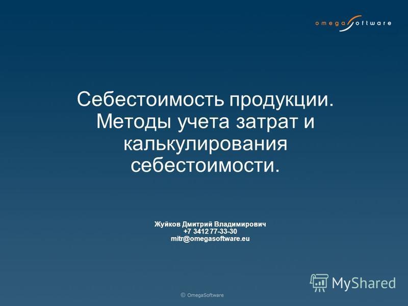 Жуйков Дмитрий Владимирович +7 3412 77-33-30 mitr@omegasoftware.eu Себестоимость продукции. Методы учета затрат и калькулирования себестоимости.