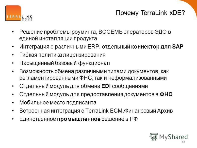 Почему TerraLink xDE? 22 Решение проблемы роуминга, ВОСЕМЬ операторов ЭДО в единой инсталляции продукта Интеграция с различными ERP, отдельный коннектор для SAP Гибкая политика лицензирования Насыщенный базовый функционал Возможность обмена различным