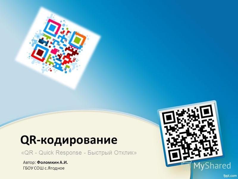 QR-кодирование «QR - Quick Response - Быстрый Отклик» Автор: Фоломкин А.И. ГБОУ СОШ с.Ягодное