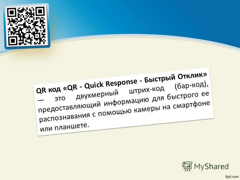 QR код «QR - Quick Response - Быстрый Отклик» это двухмерный штрих-код (бар-код), предоставляющий информацию для быстрого ее распознавания с помощью камеры на смартфоне или планшете.