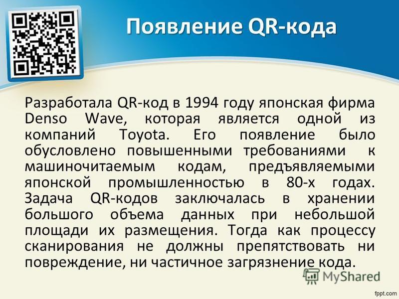 Появление QR-кода Разработала QR-код в 1994 году японская фирма Denso Wave, которая является одной из компаний Toyota. Его появление было обусловлено повышенными требованиями к машиночитаемым кодам, предъявляемыми японской промышленностью в 80-х года