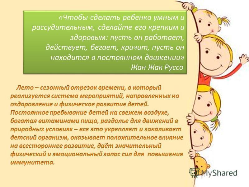 «Чтобы сделать ребенка умным и рассудительным, сделайте его крепким и здоровым: пусть он работает, действует, бегает, кричит, пусть он находится в постоянном движении» Жан Жак Руссо «Чтобы сделать ребенка умным и рассудительным, сделайте его крепким
