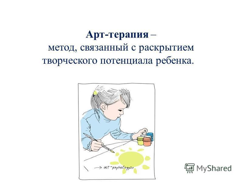 Арт-терапия – метод, связанный с раскрытием творческого потенциала ребенка.