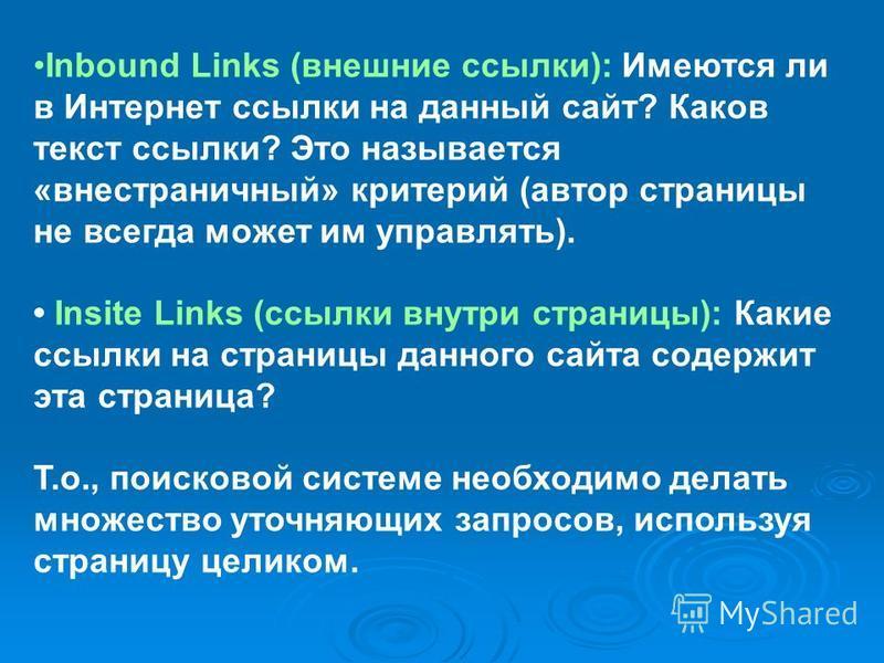 Inbound Links (внешние ссылки): Имеются ли в Интернет ссылки на данный сайт? Каков текст ссылки? Это называется «вне страничный» критерий (автор страницы не всегда может им управлять). Insite Links (ссылки внутри страницы): Какие ссылки на страницы д