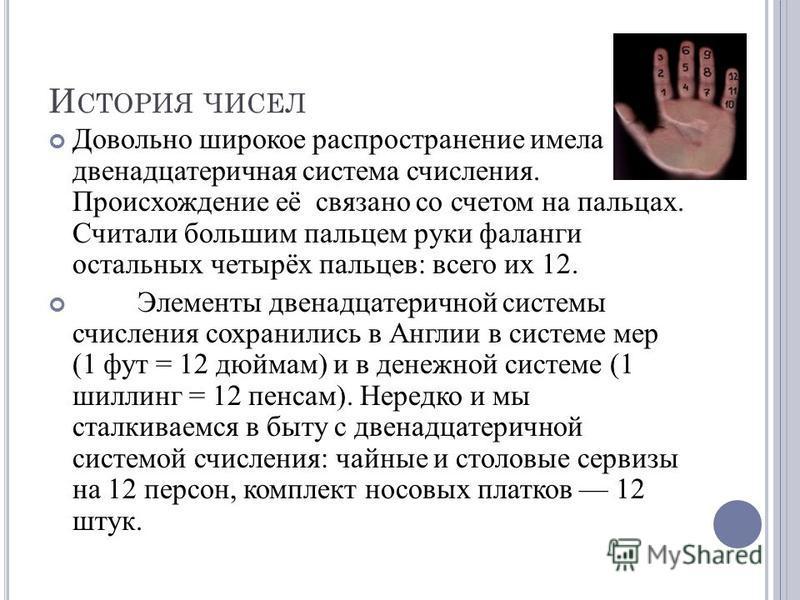 И СТОРИЯ ЧИСЕЛ Довольно широкое распространение имела двенадцатеричная система счисления. Происхождение её связано со счетом на пальцах. Считали большим пальцем руки фаланги остальных четырёх пальцев: всего их 12. Элементы двенадцатеричной системы сч