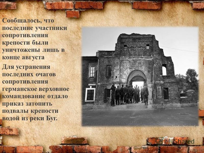 Сообщалось, что последние участники сопротивления крепости были уничтожены лишь в конце августа Для устранения последних очагов сопротивления германское верховное командование отдало приказ затопить подвалы крепости водой из реки Буг.