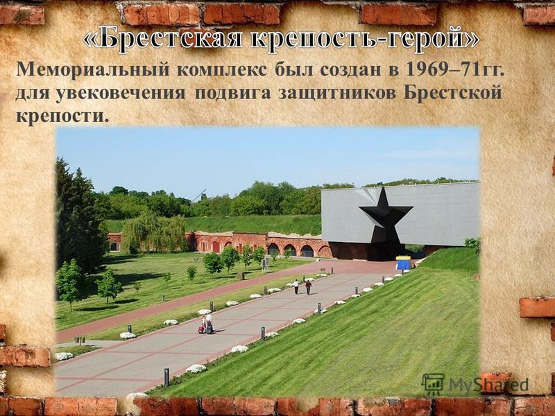 Мемориальный комплекс был создан в 1969–71 гг. для увековечения подвига защитников Брестской крепости.