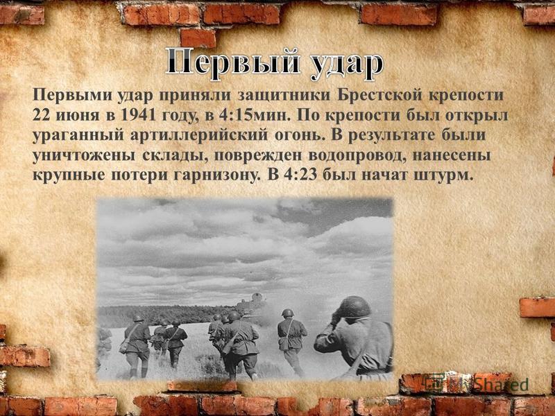 Первыми удар приняли защитники Брестской крепости 22 июня в 1941 году, в 4:15 мин. По крепости был открыл ураганный артиллерийский огонь. В результате были уничтожены склады, поврежден водопровод, нанесены крупные потери гарнизону. В 4:23 был начат ш