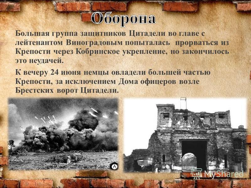 Большая группа защитников Цитадели во главе с лейтенантом Виноградовым попыталась прорваться из Крепости через Кобринское укрепление, но закончилось это неудачей. К вечеру 24 июня немцы овладели большей частью Крепости, за исключением Дома офицеров в