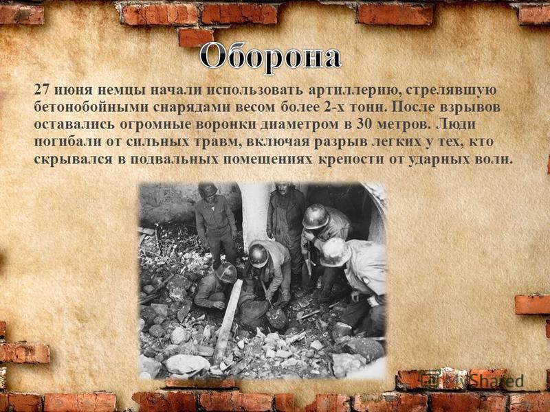 27 июня немцы начали использовать артиллерию, стрелявшую бетонобойными снарядами весом более 2-х тонн. После взрывов оставались огромные воронки диаметром в 30 метров. Люди погибали от сильных травм, включая разрыв легких у тех, кто скрывался в подва