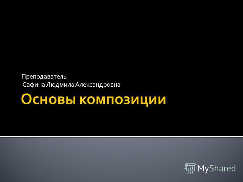 Преподаватель Сафина Людмила Александровна