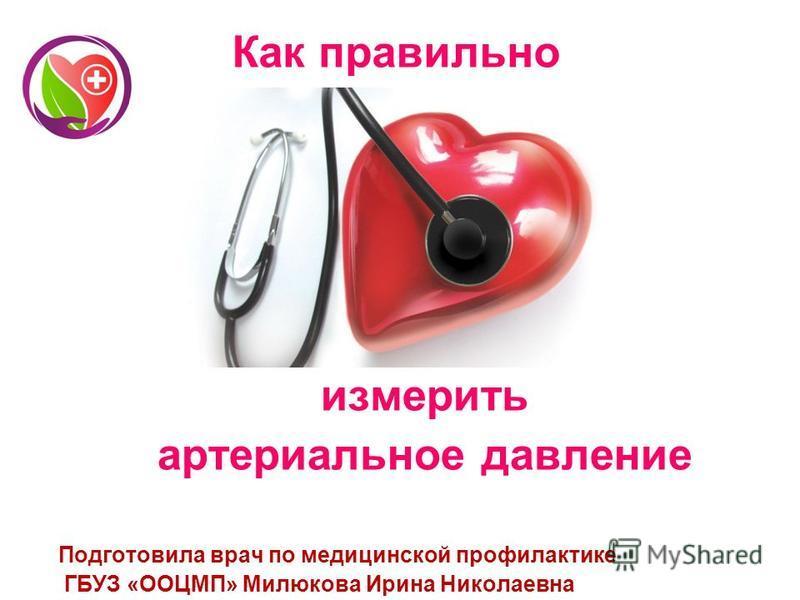 Как правильно измерить артериальное давление Подготовила врач по медицинской профилактике ГБУЗ «ООЦМП» Милюкова Ирина Николаевна