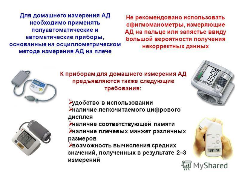 Для домашнего измерения АД необходимо применять полуавтоматические и автоматические приборы, основанные на осциллометрическом методе измерения АД на плече Не рекомендовано использовать сфигмоманометры, измеряющие АД на пальце или запястье ввиду больш