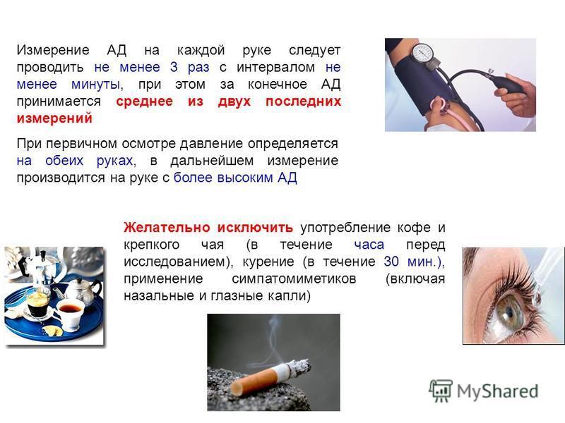Желательно исключить употребление кофе и крепкого чая (в течение часа перед исследованием), курение (в течение 30 мин.), применение симпатомиметиков (включая назальные и глазные капли) Измерение АД на каждой руке следует проводить не менее 3 раз с ин