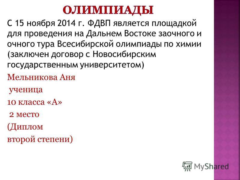 С 15 ноября 2014 г. ФДВП является площадкой для проведения на Дальнем Востоке заочного и очного тура Всесибирской олимпиады по химии (заключен договор с Новосибирским государственным университетом) Мельникова Аня ученица 10 класса «А» 2 место (Диплом