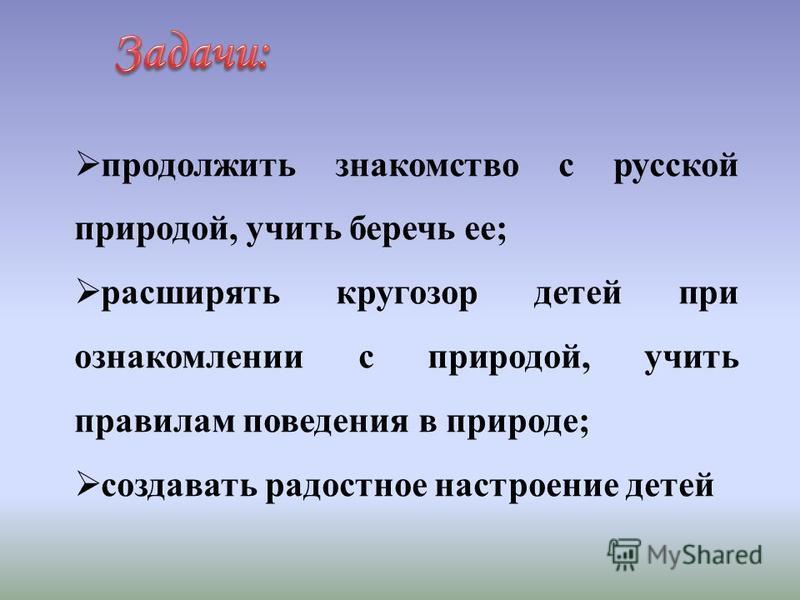 продолжить знакомство с русской природой, учить беречь ее; расширять кругозор детей при ознакомлении с природой, учить правилам поведения в природе; создавать радостное настроение детей