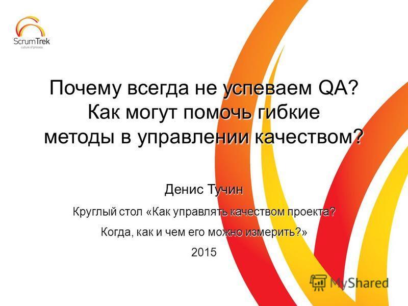 Денис Тучин Круглый стол «Как управлять качеством проекта? Когда, как и чем его можно измерить?» 2015 Почему всегда не успеваем QA? Как могут помочь гибкие методы в управлении качеством?