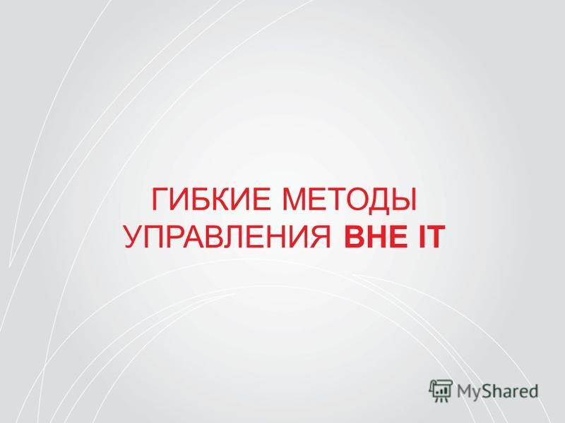 ГИБКИЕ МЕТОДЫ УПРАВЛЕНИЯ ВНЕ IT