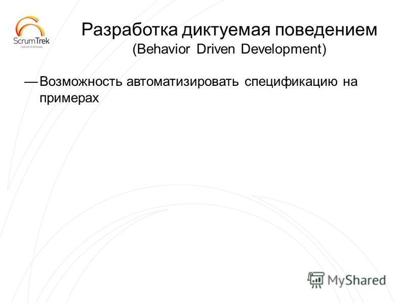 Разработка диктуемая поведением (Behavior Driven Development) Возможность автоматизировать спецификацию на примерах