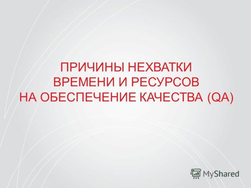ПРИЧИНЫ НЕХВАТКИ ВРЕМЕНИ И РЕСУРСОВ НА ОБЕСПЕЧЕНИЕ КАЧЕСТВА (QA)