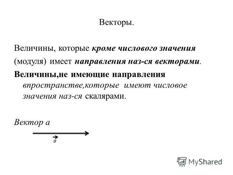Векторы. Величины, которые кроме числового значения (модуля) имеет направления наз-ся векторами. Величины,не имеющие направления в пространстве,которые имеют числовое значения наз-ся скалярами. Вектор а а