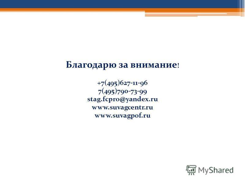 Благодарю за внимание ! +7(495)627-11-96 7(495)790-73-99 stag.fcpro@yandex.ru www.suvagcentr.ru www.suvagpof.ru