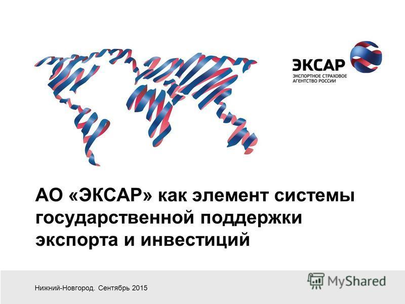 АО «ЭКСАР» как элемент системы государственной поддержки экспорта и инвестиций Нижний-Новгород. Сентябрь 2015