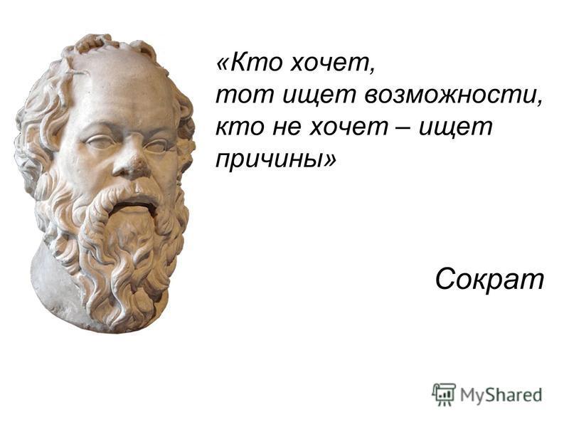 «Кто хочет, тот ищет возможности, кто не хочет – ищет причины» Сократ