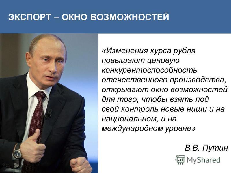 «Изменения курса рубля повышают ценовую конкурентоспособность отечественного производства, открывают окно возможностей для того, чтобы взять под свой контроль новые ниши и на национальном, и на международном уровне» В.В. Путин ЭКСПОРТ – ОКНО ВОЗМОЖНО