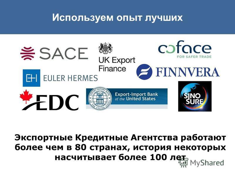 Экспортные Кредитные Агентства работают более чем в 80 странах, история некоторых насчитывает более 100 лет Используем опыт лучших