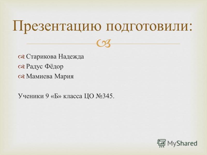 Старикова Надежда Радус Фёдор Мамиева Мария Ученики 9 « Б » класса ЦО 345. Презентацию подготовили :