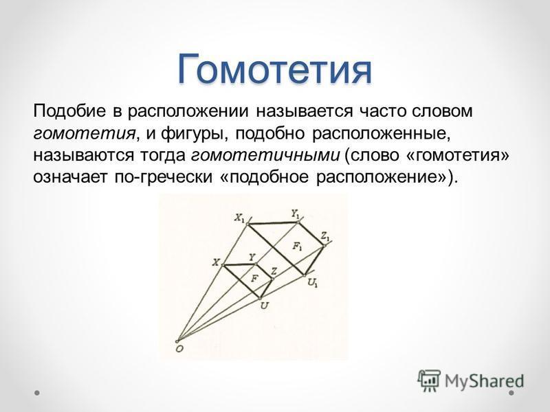 Гомотетия Подобие в расположении называется часто словом гомотетия, и фигуры, подобно расположенные, называются тогда гомотетичными (слово «гомотетия» означает по-гречески «подобное расположение»).