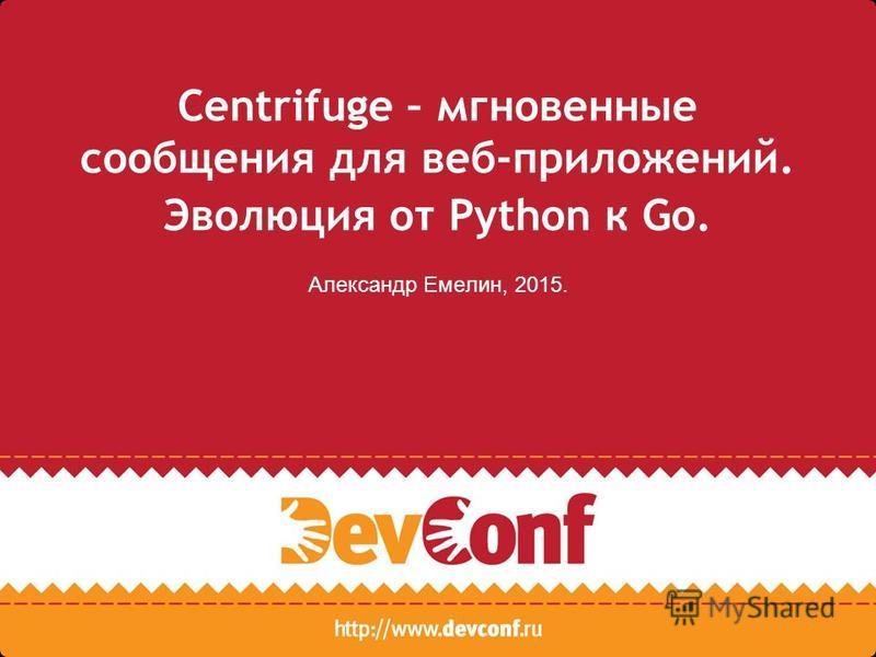 Centrifuge – мгновенные сообщения для веб-приложений. Эволюция от Python к Go. Александр Емелин, 2015.