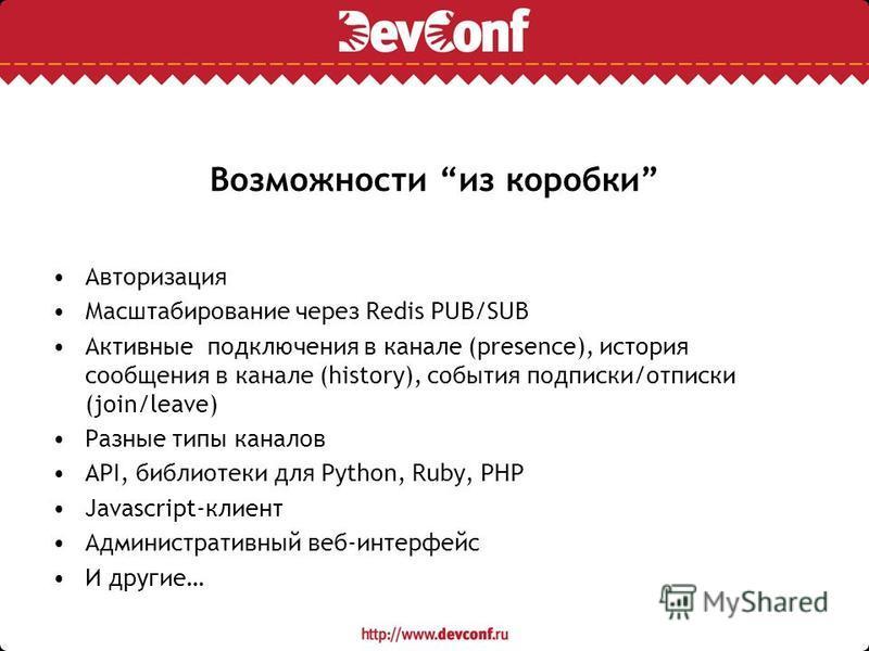 Возможности из коробки Авторизация Масштабирование через Redis PUB/SUB Активные подключения в канале (presence), история сообщения в канале (history), события подписки/отписки (join/leave) Разные типы каналов API, библиотеки для Python, Ruby, PHP Jav