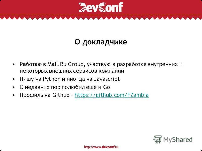 О докладчике Работаю в Mail.Ru Group, участвую в разработке внутренних и некоторых внешних сервисов компании Пишу на Python и иногда на Javascript С недавних пор полюбил еще и Go Профиль на Github – https://github.com/FZambiahttps://github.com/FZambi