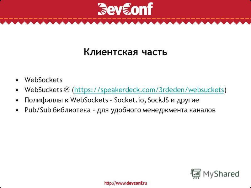 Клиентская часть WebSockets WebSuckets (https://speakerdeck.com/3rdeden/websuckets)https://speakerdeck.com/3rdeden/websuckets Полифиллы к WebSockets – Socket.io, SockJS и другие Pub/Sub библиотека – для удобного менеджмента каналов