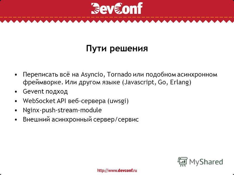 Пути решения Переписать всё на Asyncio, Tornado или подобном асинхронном фреймворке. Или другом языке (Javascript, Go, Erlang) Gevent подход WebSocket API веб-сервера (uwsgi) Nginx-push-stream-module Внешний асинхронный сервер/сервис
