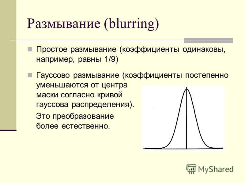 Размывание (blurring) Простое размывание (коэффициенты одинаковы, например, равны 1/9) Гауссово размывание (коэффициенты постепенно уменьшаются от центра маски согласно кривой гауссова распределения). Это преобразование более естественно.