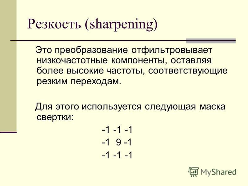 Резкость (sharpening) Это преобразование отфильтровывает низкочастотные компоненты, оставляя более высокие частоты, соответствующие резким переходам. Для этого используется следующая маска свертки: -1 -1 -1 -1 9 -1 -1 -1 -1