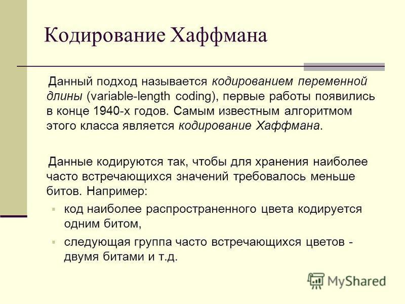 Кодирование Хаффмана Данный подход называется кодированием переменной длины (variable-length coding), первые работы появились в конце 1940-х годов. Самым известным алгоритмом этого класса является кодирование Хаффмана. Данные кодируются так, чтобы дл