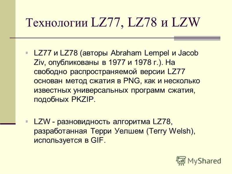 Технологии LZ77, LZ78 и LZW LZ77 и LZ78 (авторы Abraham Lempel и Jacob Ziv, опубликованы в 1977 и 1978 г.). На свободно распространяемой версии LZ77 основан метод сжатия в PNG, как и несколько известных универсальных программ сжатия, подобных PKZIP.