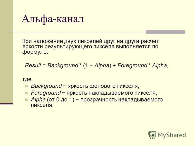 Альфа-канал При наложении двух пикселей друг на друга расчет яркости результирующего пикселя выполняется по формуле: Result = Background * (1 Alpha) + Foreground * Alpha, где Background яркость фонового пикселя, Foreground яркость накладываемого пикс