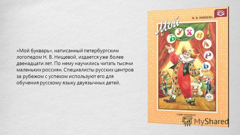 «Мой букварь», написанный петербургским логопедом Н. В. Нищевой, издается уже более двенадцати лет. По нему научились читать тысячи маленьких россиян. Специалисты русских центров за рубежом с успехом используют его для обучения русскому языку двуязыч