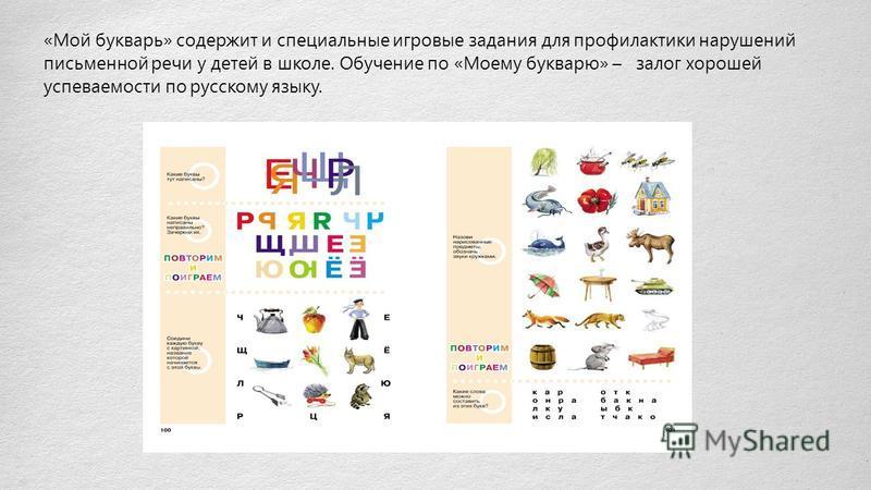 «Мой букварь» содержит и специальные игровые задания для профилактики нарушений письменной речи у детей в школе. Обучение по «Моему букварю» – залог хорошей успеваемости по русскому языку.