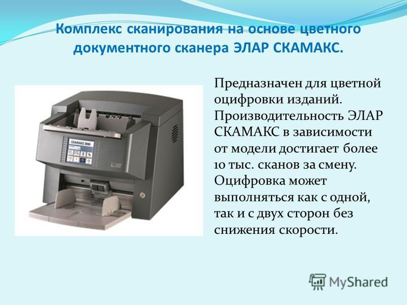Комплекс сканирования на основе цветного документного сканера ЭЛАР СКАМАКС. Предназначен для цветной оцифровки изданий. Производительность ЭЛАР СКАМАКС в зависимости от модели достигает более 10 тыс. сканов за смену. Оцифровка может выполняться как с