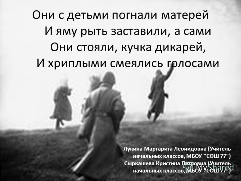 Они с детьми погнали матерей И яму рыть заставили, а сами Они стояли, кучка дикарей, И хриплыми смеялись голосами Лукина Маргарита Леонидовна (Учитель начальных классов, МБОУ