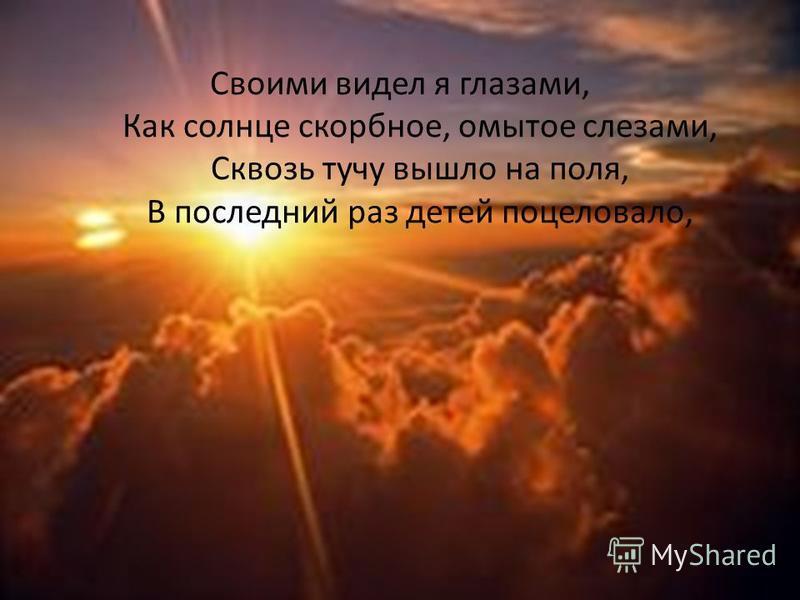 Своими видел я глазами, Как солнце скорбное, омытое слезами, Сквозь тучу вышло на поля, В последний раз детей поцеловало,