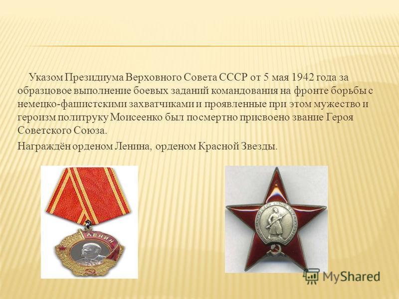 Указом Президиума Верховного Совета СССР от 5 мая 1942 года за образцовое выполнение боевых заданий командования на фронте борьбы с немецко-фашистскими захватчиками и проявленные при этом мужество и героизм политруку Моисеенко был посмертно присвоено