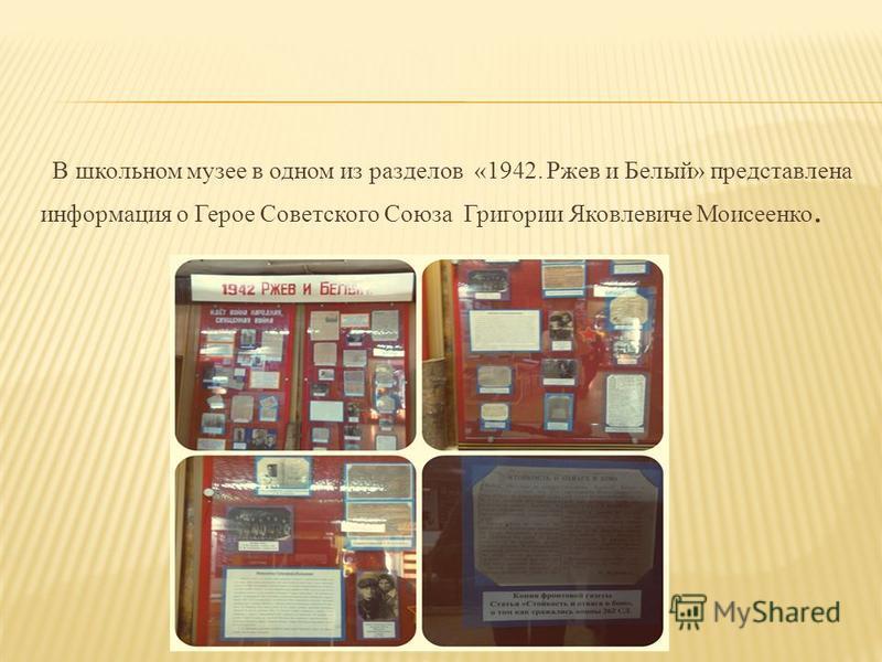 В школьном музее в одном из разделов «1942. Ржев и Белый» представлена информация о Герое Советского Союза Григории Яковлевиче Моисеенко.