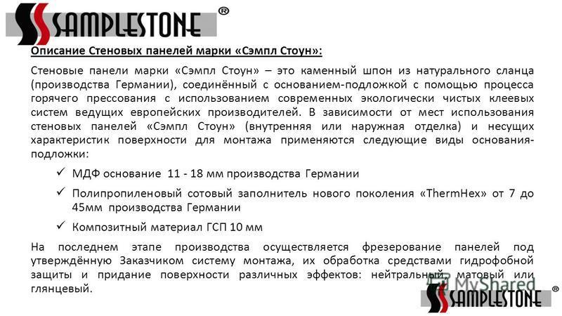 Описание Стеновых панелей марки «Сэмпл Стоун»: Стеновые панели марки «Сэмпл Стоун» – это каменный шпон из натурального сланца (производства Германии), соединённый с основанием-подложкой с помощью процесса горячего прессования с использованием совреме